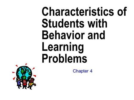 Characteristics of Students with Behavior and Learning Problems Chapter 4.