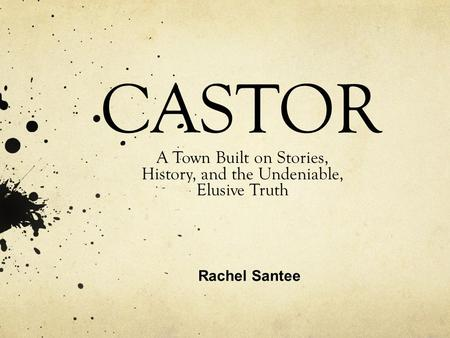 CASTOR A Town Built on Stories, History, and the Undeniable, Elusive Truth Rachel Santee.