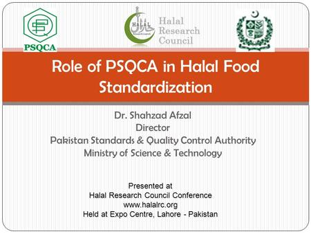 Dr. Shahzad Afzal Director Pakistan Standards & Quality Control Authority Ministry of Science & Technology Role of PSQCA in Halal Food Standardization.