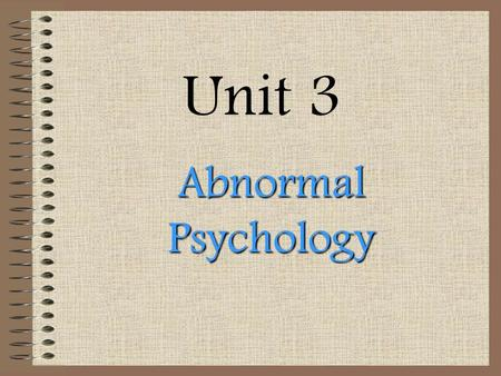 Unit 3 Abnormal Psychology. Please write down only underlined info today in your notes! These notes are in outline form!~