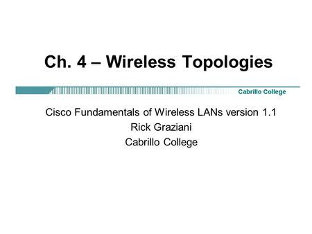 Ch. 4 – Wireless Topologies Cisco Fundamentals of Wireless LANs version 1.1 Rick Graziani Cabrillo College.