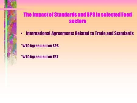 The Impact of Standards and SPS in selected Food sectors International Agreements Related to Trade and Standards * WTO Agreement on SPS * WTO Agreement.