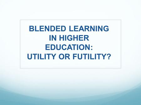 BLENDED LEARNING IN HIGHER EDUCATION: UTILITY OR FUTILITY?