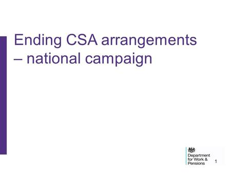 1 Ending CSA arrangements – national campaign. 2 Campaign purpose National campaign in order to: –raise CSA client awareness that their current arrangements.