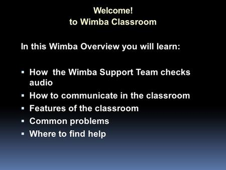 Welcome! In this Wimba Overview you will learn:  How the Wimba Support Team checks audio  How to communicate in the classroom  Features of the classroom.