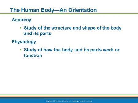Copyright © 2009 Pearson Education, Inc., publishing as Benjamin Cummings The Human Body—An Orientation Anatomy  Study of the structure and shape of the.