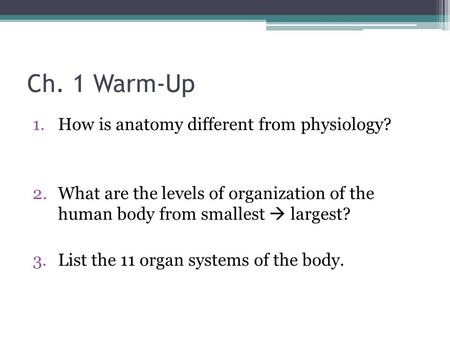 Ch. 1 Warm-Up 1.How is anatomy different from physiology? 2.What are the levels of organization of the human body from smallest  largest? 3.List the 11.