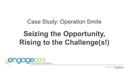 Case Study: Operation Smile Seizing the Opportunity, Rising to the Challenge(s!)