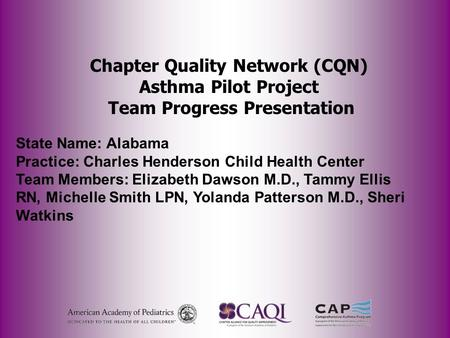Chapter Quality Network (CQN) Asthma Pilot Project Team Progress Presentation State Name: Alabama Practice: Charles Henderson Child Health Center Team.