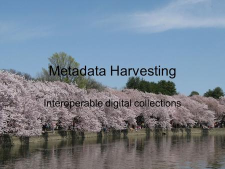 Metadata Harvesting Interoperable digital collections.