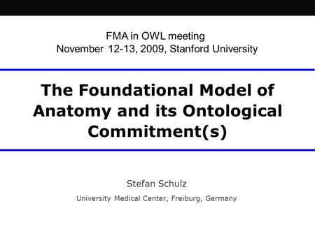 The Foundational Model of Anatomy and its Ontological Commitment(s) Stefan Schulz University Medical Center, Freiburg, Germany FMA in OWL meeting November.