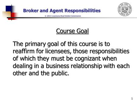 Broker and Agent Responsibilities © 2011 Louisiana Real Estate Commission Course Goal The primary goal of this course is to reaffirm for licensees, those.