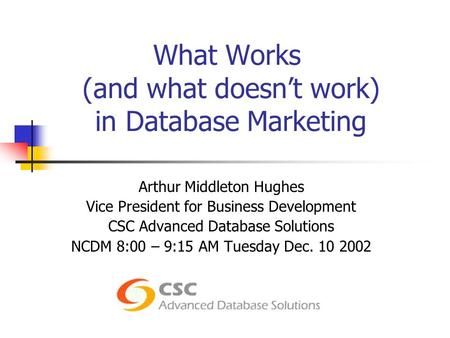 What Works (and what doesn't work) in Database Marketing Arthur Middleton Hughes Vice President for Business Development CSC Advanced Database Solutions.