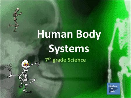 Human Body Systems 7 th grade Science Click here to begin.