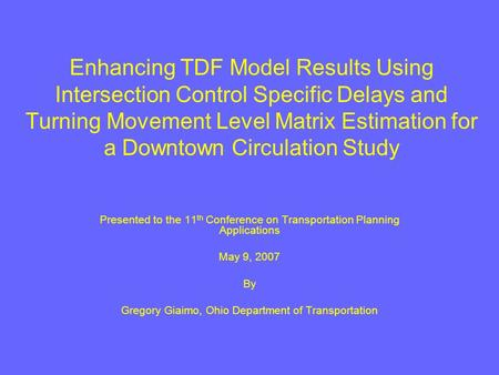 Enhancing TDF Model Results Using Intersection Control Specific Delays and Turning Movement Level Matrix Estimation for a Downtown Circulation Study Presented.