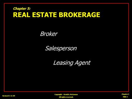 Chapter 5 Slide 1 Copyright – David A. McGowan All rights reserved. Revised 3-15-09 Chapter 5: REAL ESTATE BROKERAGE Broker Salesperson Leasing Agent.