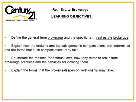 Define the general term brokerage and the specific term real estate brokerage. Explain how the broker's and the salesperson's compensations are determined.