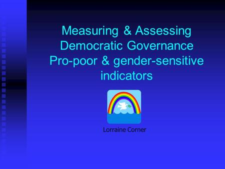 Measuring & Assessing Democratic Governance Pro-poor & gender-sensitive indicators Lorraine Corner.