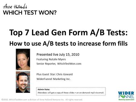 Top 7 Lead Gen Form A/B Tests: How to use A/B tests to increase form fills Presented live July 15, 2010 Featuring Natalie Myers Senior Reporter, WhichTestWon.com.