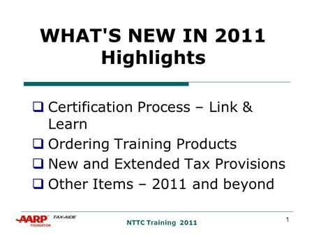 1 NTTC Training 2011 WHAT'S NEW IN 2011 Highlights  Certification Process – Link & Learn  Ordering Training Products  New and Extended Tax Provisions.