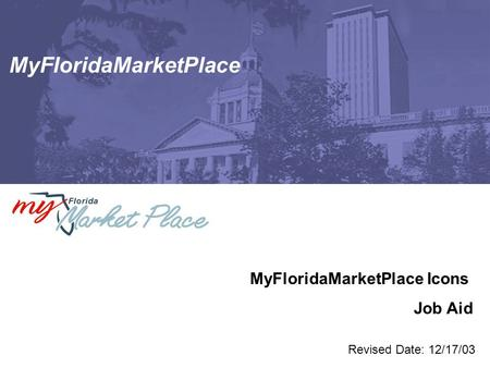 MyFloridaMarketPlace MyFloridaMarketPlace Icons Job Aid Revised Date: 12/17/03.