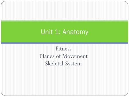 Fitness Planes of Movement Skeletal System Unit 1: Anatomy.