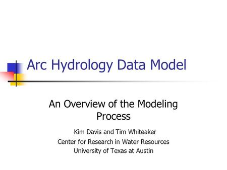 Arc Hydrology Data Model An Overview of the Modeling Process Kim Davis and Tim Whiteaker Center for Research in Water Resources University of Texas at.