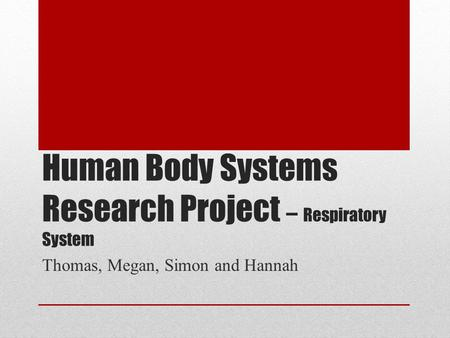 Human Body Systems Research Project – Respiratory System Thomas, Megan, Simon and Hannah.