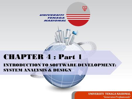 "UNIVERSITI TENAGA NASIONAL ""Generates Professionals"" CHAPTER 4 : Part 1 INTRODUCTION TO SOFTWARE DEVELOPMENT: SYSTEM ANALYSIS & DESIGN."