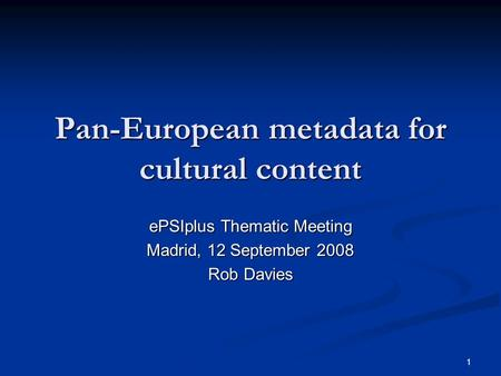 1 Pan-European metadata for cultural content ePSIplus Thematic Meeting Madrid, 12 September 2008 Rob Davies.