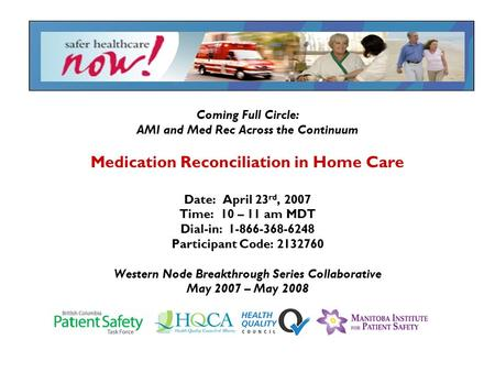 Coming Full Circle: AMI and Med Rec Across the Continuum Medication Reconciliation in Home Care Date: April 23 rd, 2007 Time: 10 – 11 am MDT Dial-in: 1-866-368-6248.