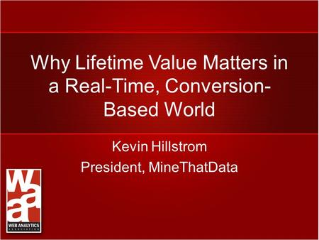 Why Lifetime Value Matters in a Real-Time, Conversion- Based World Kevin Hillstrom President, MineThatData.