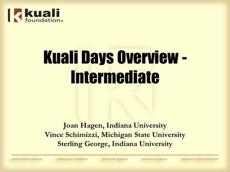 Joan Hagen, Indiana University Vince Schimizzi, Michigan State University Sterling George, Indiana University Kuali Days Overview - Intermediate.