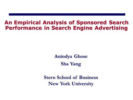 Anindya Ghose Sha Yang Stern School of Business New York University An Empirical Analysis of Sponsored Search Performance in Search Engine Advertising.