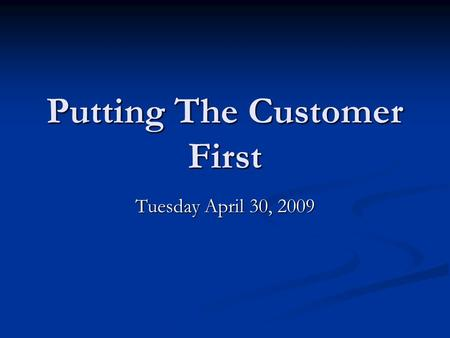 Putting The Customer First Tuesday April 30, 2009.