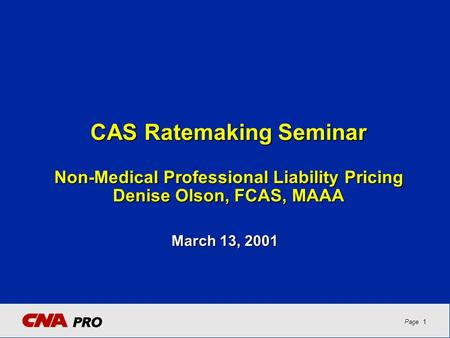 1Page CAS Ratemaking Seminar Non-Medical Professional Liability Pricing Denise Olson, FCAS, MAAA March 13, 2001.