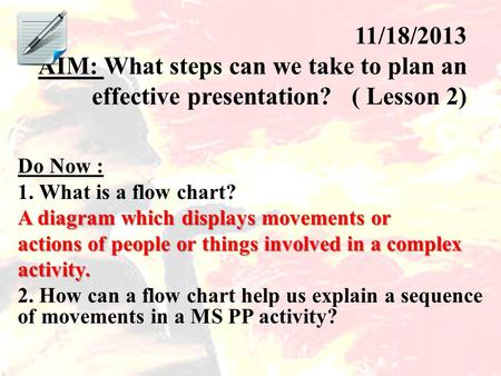 11/18/2013 AIM: What steps can we take to plan an effective presentation? ( Lesson 2) Do Now : 1. What is a flow chart? A diagram which displays movements.