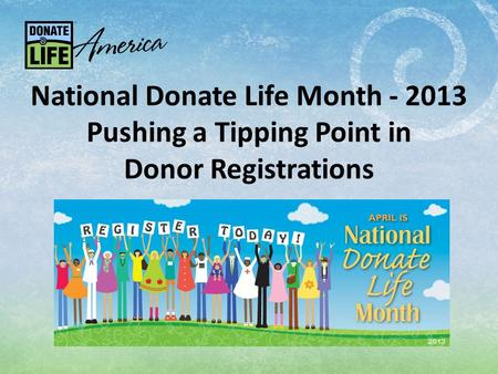 National Donate Life Month - 2013 Pushing a Tipping Point in Donor Registrations.