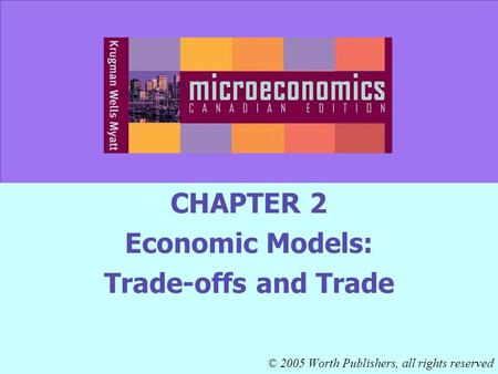 CHAPTER 2 Economic Models: Trade-offs and Trade © 2005 Worth Publishers, all rights reserved.