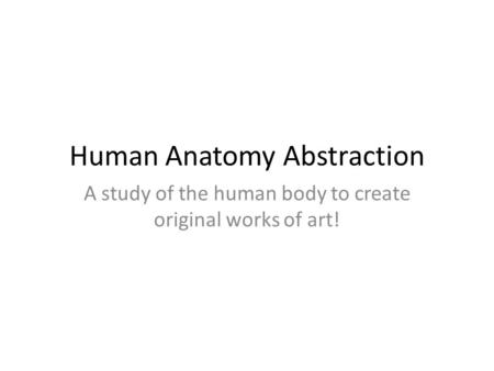 Human Anatomy Abstraction A study of the human body to create original works of art!