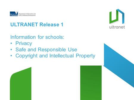 ULTRANET Release 1 Information for schools: Privacy Safe and Responsible Use Copyright and Intellectual Property.