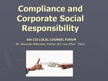 Compliance and Corporate Social Responsibility 6th CIS LOCAL COUNSEL FORUM Mr. Alexander Bolkvadze, Partner, BLC Law Office - Tbilisi.