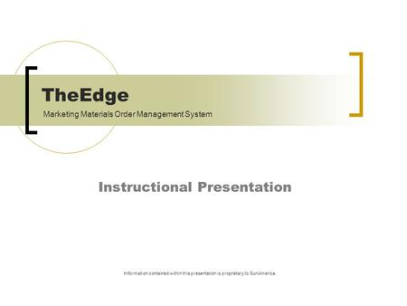TheEdge Instructional Presentation Information contained within this presentation is proprietary to SunAmerica. Marketing Materials Order Management System.