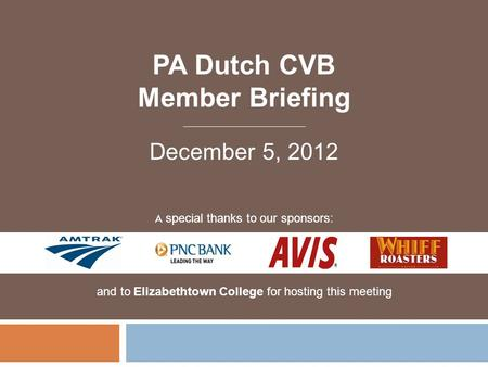 PA Dutch CVB Member Briefing A special thanks to our sponsors: and to Elizabethtown College for hosting this meeting December 5, 2012.
