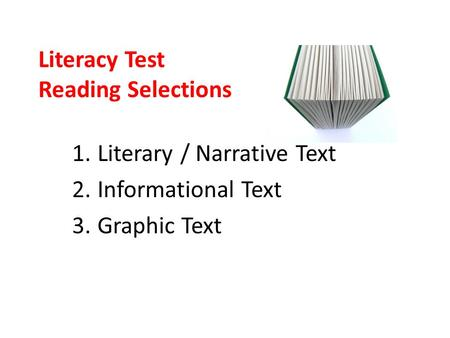 Literacy Test Reading Selections 1.Literary / Narrative Text 2.Informational Text 3.Graphic Text.