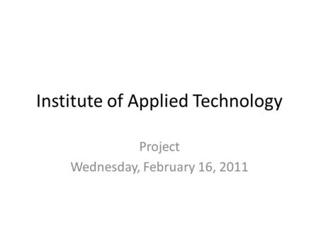 Institute of Applied Technology Project Wednesday, February 16, 2011.