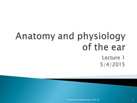 Lecture 1 5/4/2015 1Anatomy and physiology of the ear.