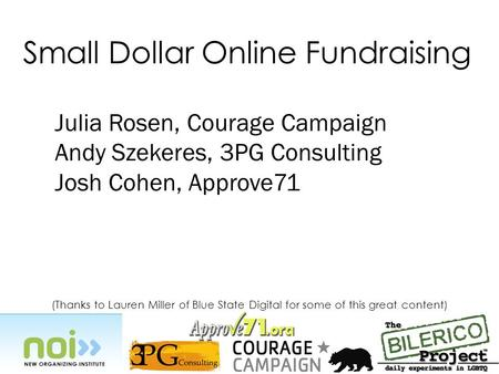 (Thanks to Lauren Miller of Blue State Digital for some of this great content) Small Dollar Online Fundraising Julia Rosen, Courage Campaign Andy Szekeres,