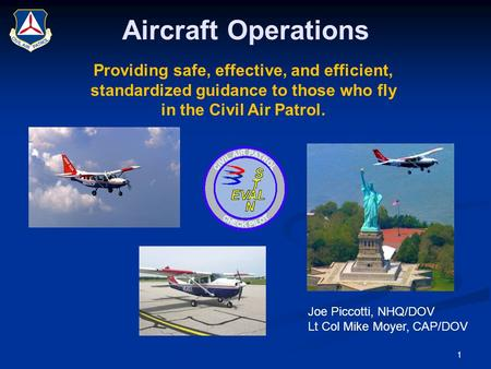 Providing safe, effective, and efficient, standardized guidance to those who fly in the Civil Air Patrol. Joe Piccotti, NHQ/DOV Lt Col Mike Moyer, CAP/DOV.