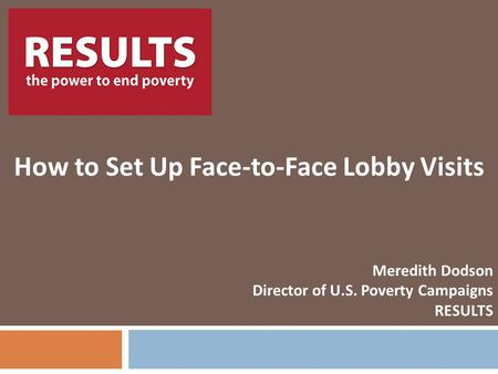 RESULTS How to Set Up Face-to-Face Lobby Visits Meredith Dodson Director of U.S. Poverty Campaigns RESULTS.